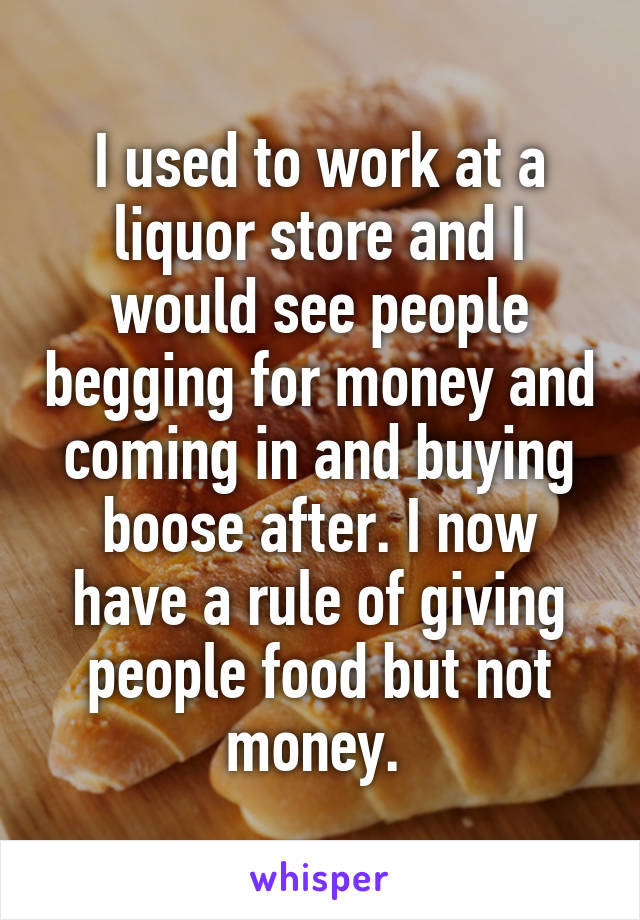 I used to work at a liquor store and I would see people begging for money and coming in and buying boose after. I now have a rule of giving people food but not money.