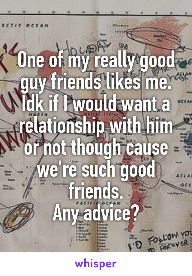 One of my really good guy friends likes me. Idk if I would want a relationship with him or not though cause we're such good friends. Any advice?