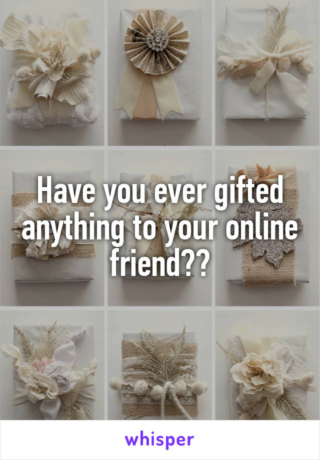 Have you ever gifted anything to your online friend??