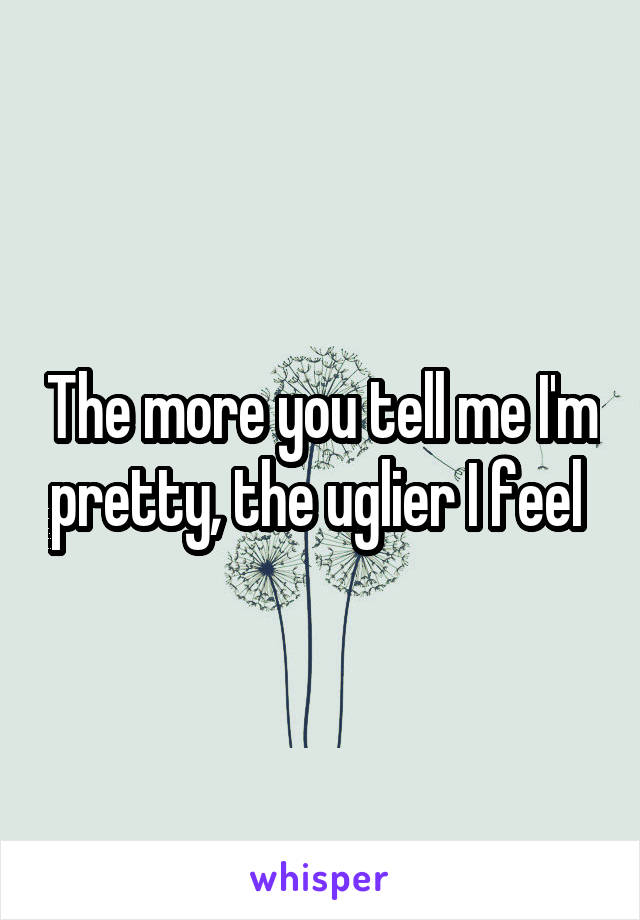 The more you tell me I'm pretty, the uglier I feel
