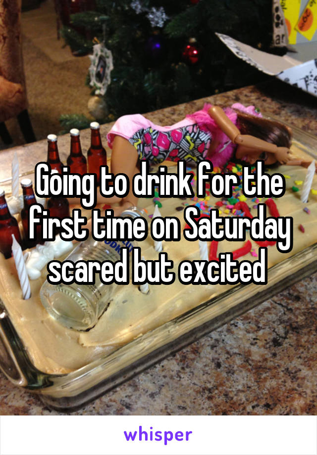 Going to drink for the first time on Saturday scared but excited