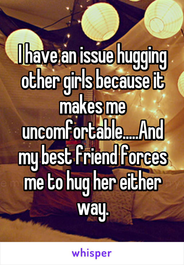 I have an issue hugging other girls because it makes me uncomfortable.....And my best friend forces me to hug her either way.
