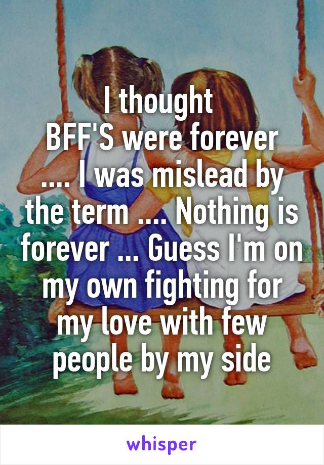 I thought  BFF'S were forever .... I was mislead by the term .... Nothing is forever ... Guess I'm on my own fighting for my love with few people by my side
