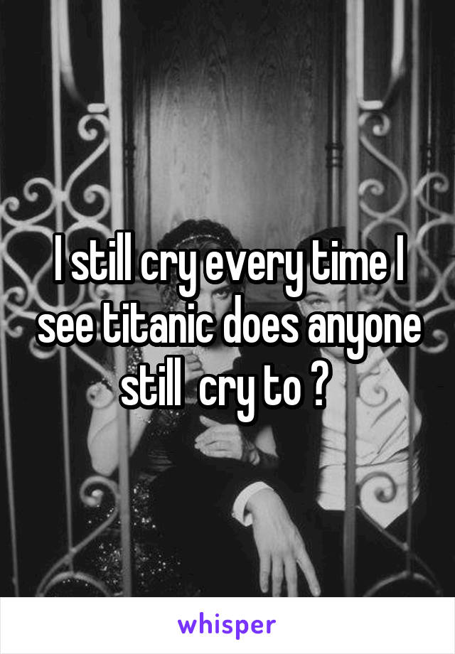 I still cry every time I see titanic does anyone still  cry to ?