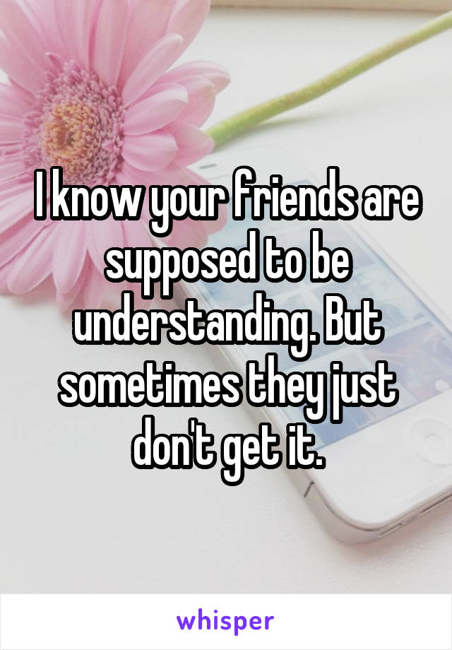 I know your friends are supposed to be understanding. But sometimes they just don't get it.