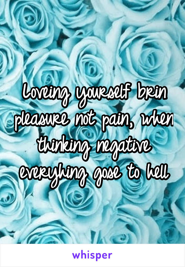 Loveing yourself brin pleasure not pain, when thinking negative everyhing gose to hell