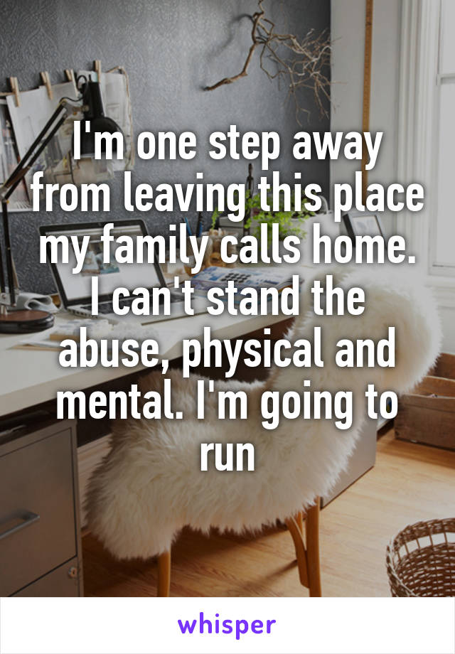 I'm one step away from leaving this place my family calls home. I can't stand the abuse, physical and mental. I'm going to run