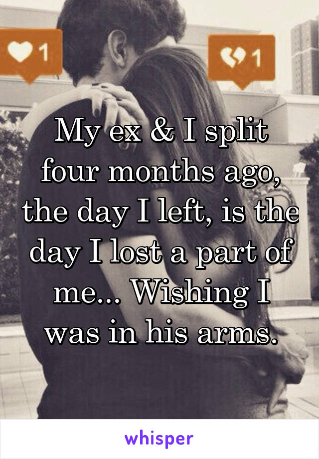 My ex & I split four months ago, the day I left, is the day I lost a part of me... Wishing I was in his arms.