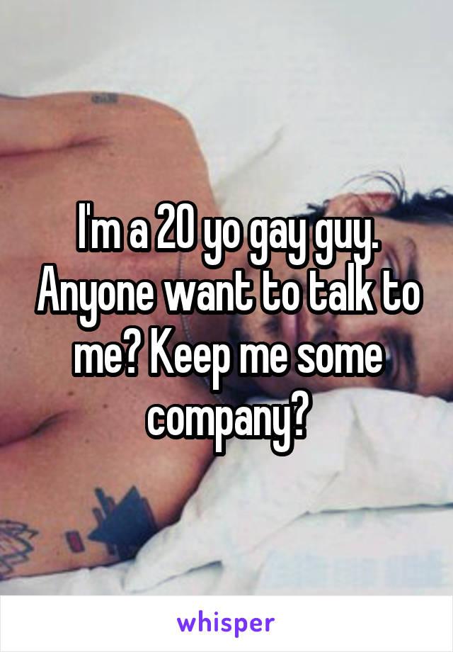 I'm a 20 yo gay guy. Anyone want to talk to me? Keep me some company?
