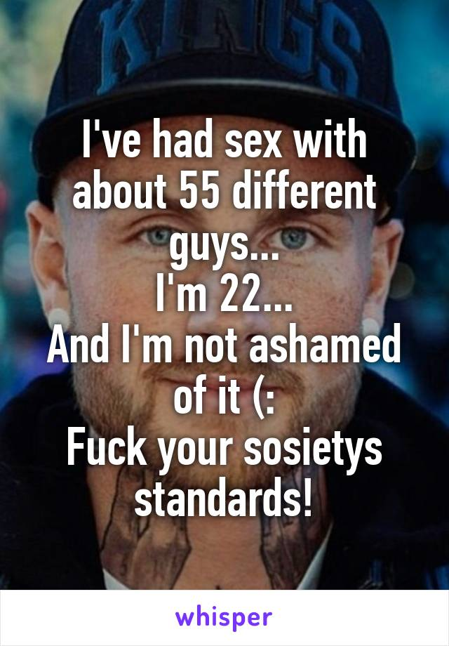 I've had sex with about 55 different guys... I'm 22... And I'm not ashamed of it (: Fuck your sosietys standards!