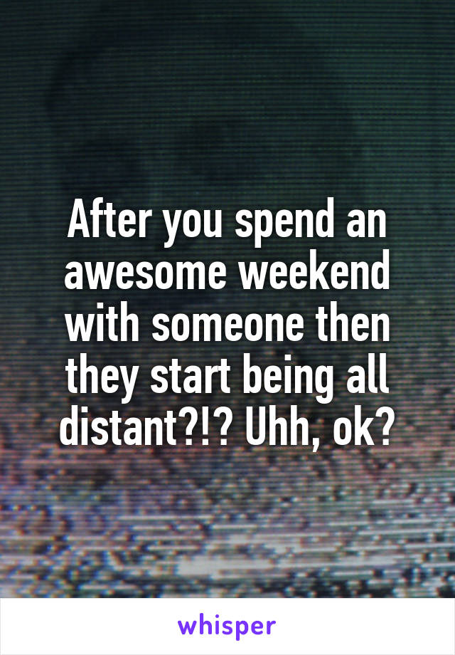 After you spend an awesome weekend with someone then they start being all distant?!? Uhh, ok?