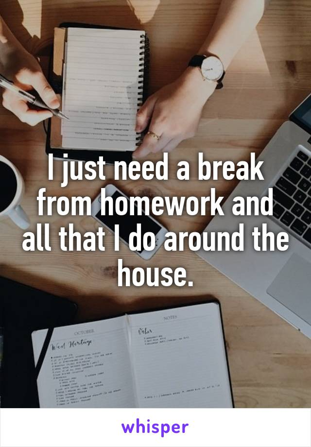 I just need a break from homework and all that I do around the house.
