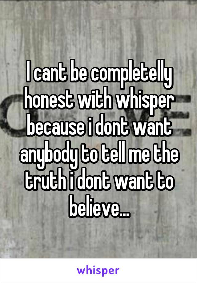 I cant be completelly honest with whisper because i dont want anybody to tell me the truth i dont want to believe...