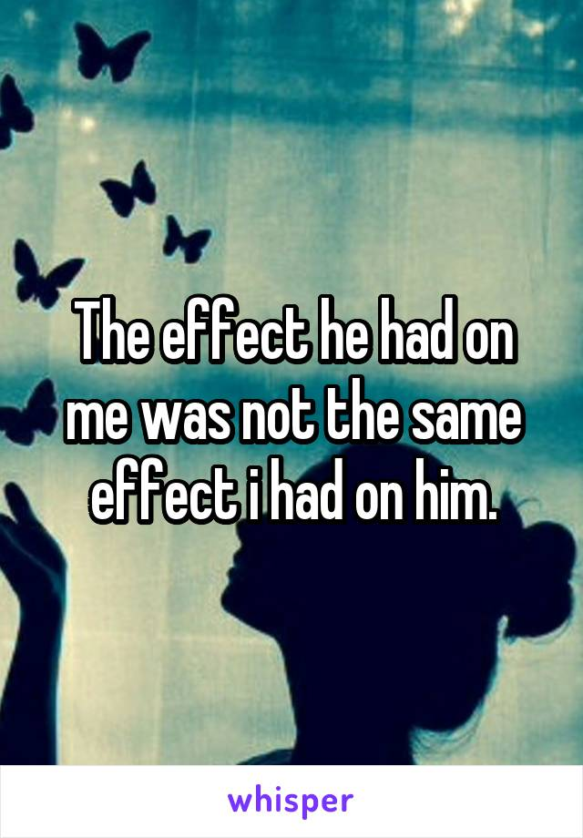 The effect he had on me was not the same effect i had on him.