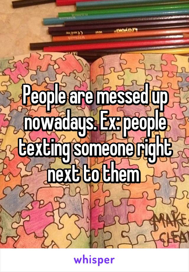 People are messed up nowadays. Ex: people texting someone right next to them