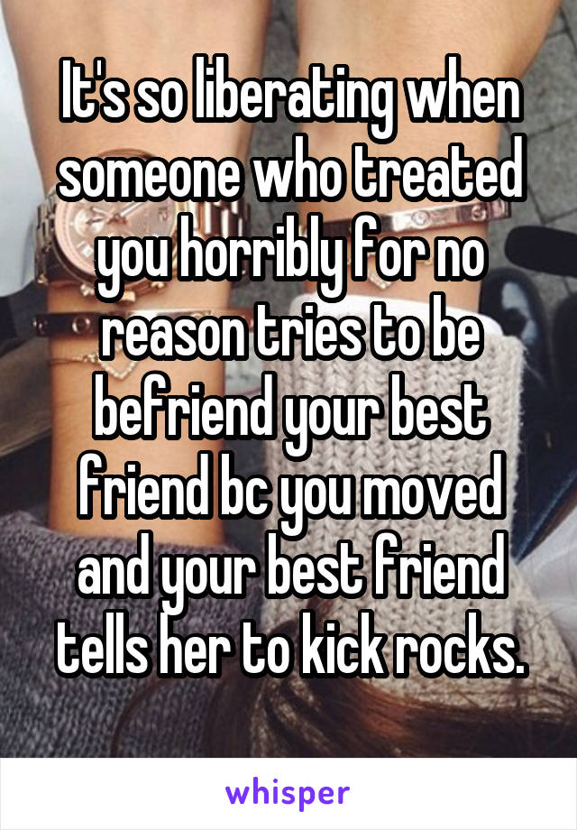 It's so liberating when someone who treated you horribly for no reason tries to be befriend your best friend bc you moved and your best friend tells her to kick rocks.