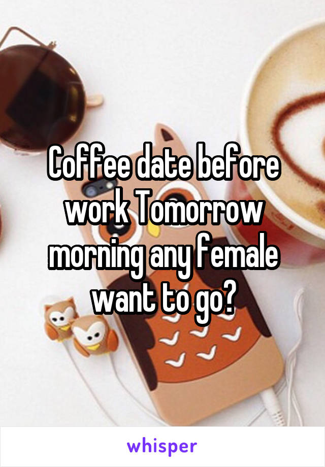Coffee date before work Tomorrow morning any female want to go?
