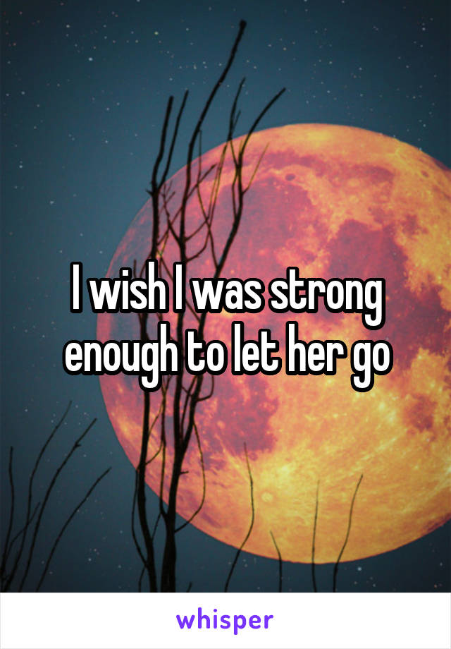 I wish I was strong enough to let her go