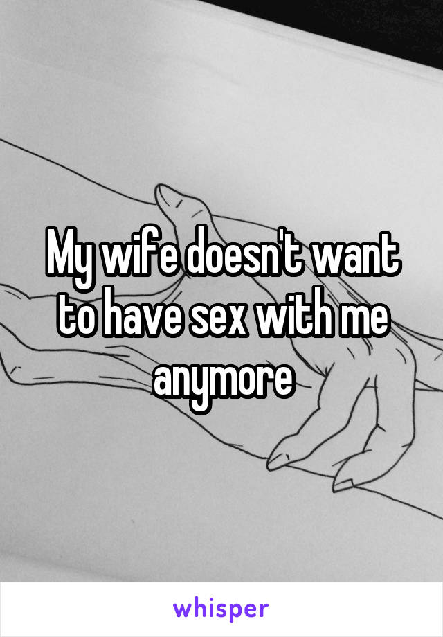 My wife doesn't want to have sex with me anymore