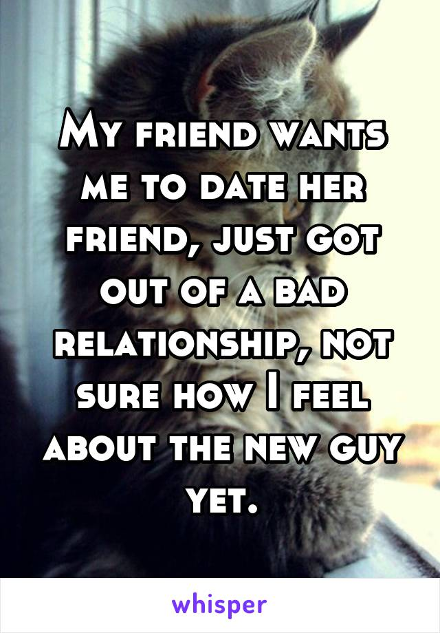 My friend wants me to date her friend, just got out of a bad relationship, not sure how I feel about the new guy yet.