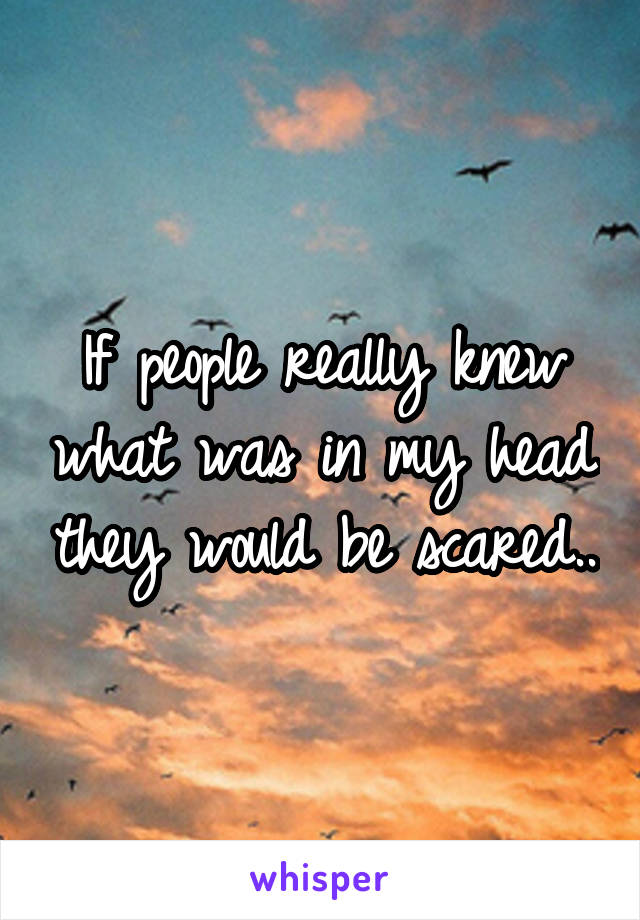 If people really knew what was in my head they would be scared..