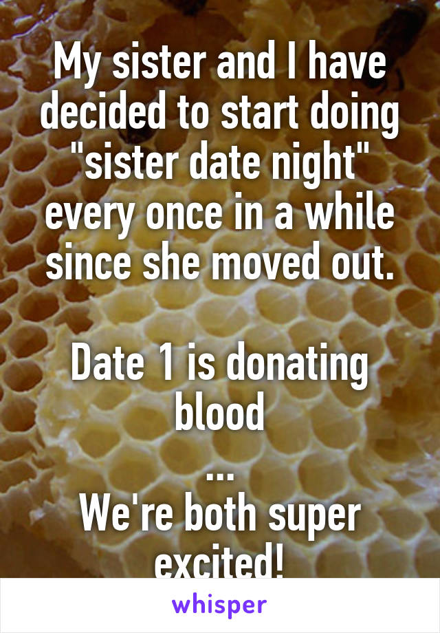 """My sister and I have decided to start doing """"sister date night"""" every once in a while since she moved out.  Date 1 is donating blood ... We're both super excited!"""