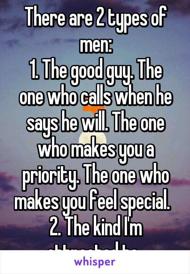 There are 2 types of men: 1. The good guy. The one who calls when he says he will. The one who makes you a priority. The one who makes you feel special.   2. The kind I'm attracted to.