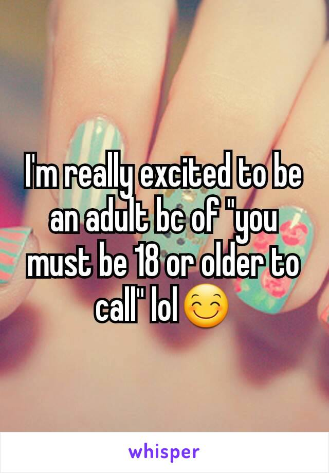 "I'm really excited to be an adult bc of ""you must be 18 or older to call"" lol😊"