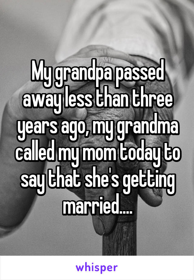 My grandpa passed away less than three years ago, my grandma called my mom today to say that she's getting married....