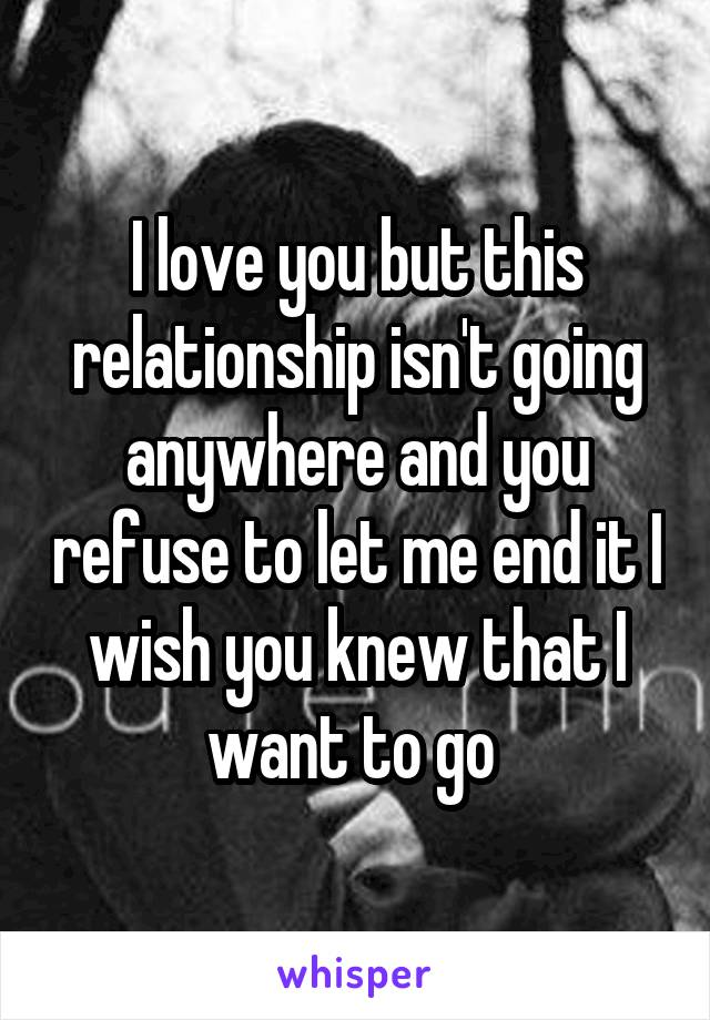 I love you but this relationship isn't going anywhere and you refuse to let me end it I wish you knew that I want to go