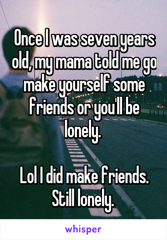Once I was seven years old, my mama told me go make yourself some friends or you'll be lonely.   Lol I did make friends. Still lonely.