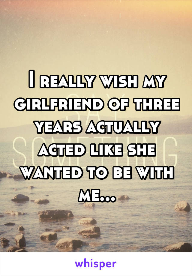 I really wish my girlfriend of three years actually acted like she wanted to be with me...