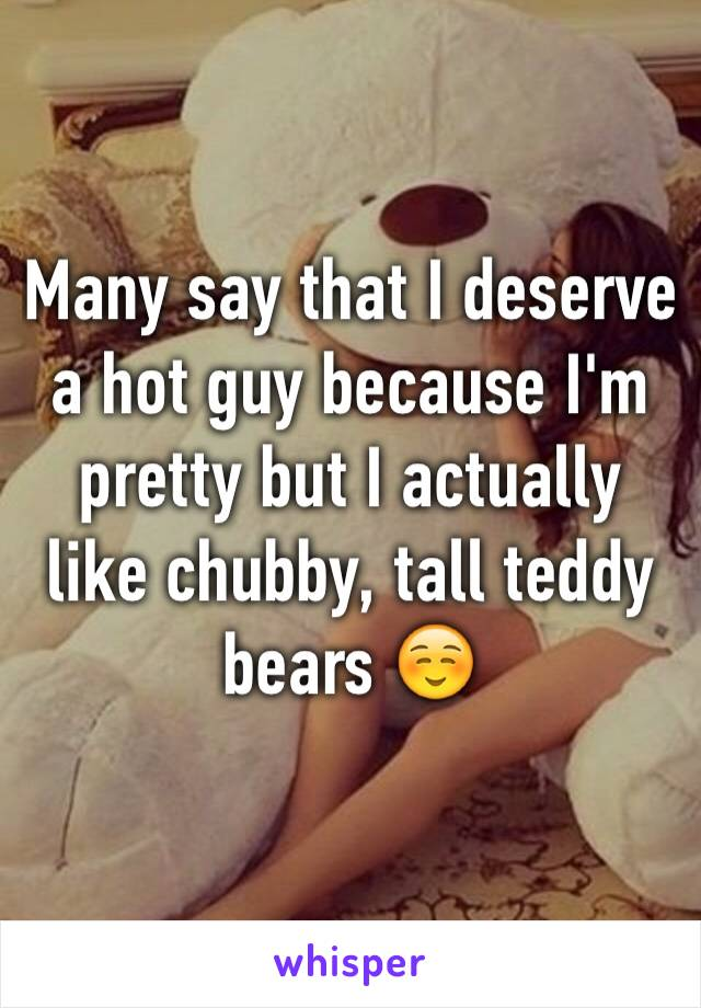 Many say that I deserve a hot guy because I'm pretty but I actually like chubby, tall teddy bears ☺️