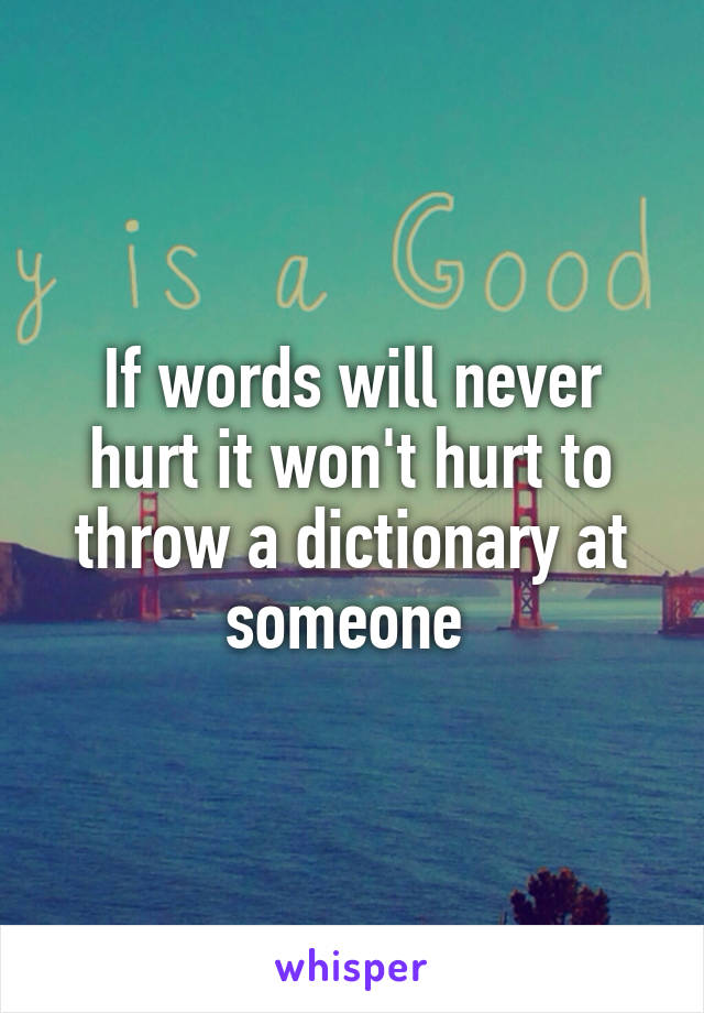 If words will never hurt it won't hurt to throw a dictionary at someone