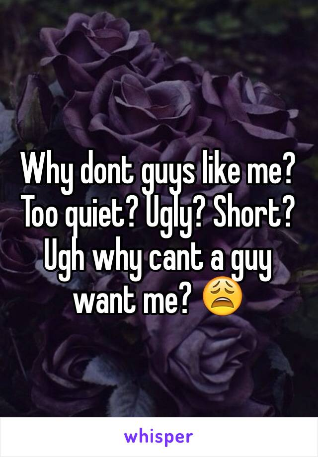 Why dont guys like me? Too quiet? Ugly? Short? Ugh why cant a guy want me? 😩