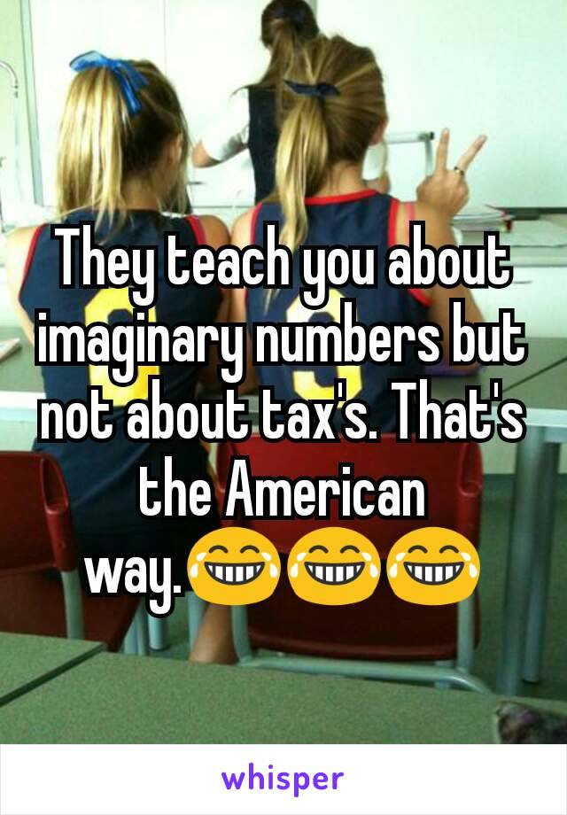 They teach you about imaginary numbers but not about tax's. That's the American way.😂😂😂