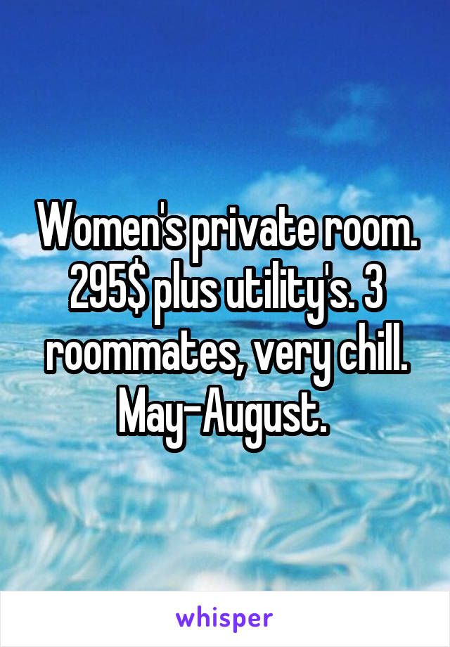 Women's private room. 295$ plus utility's. 3 roommates, very chill. May-August.