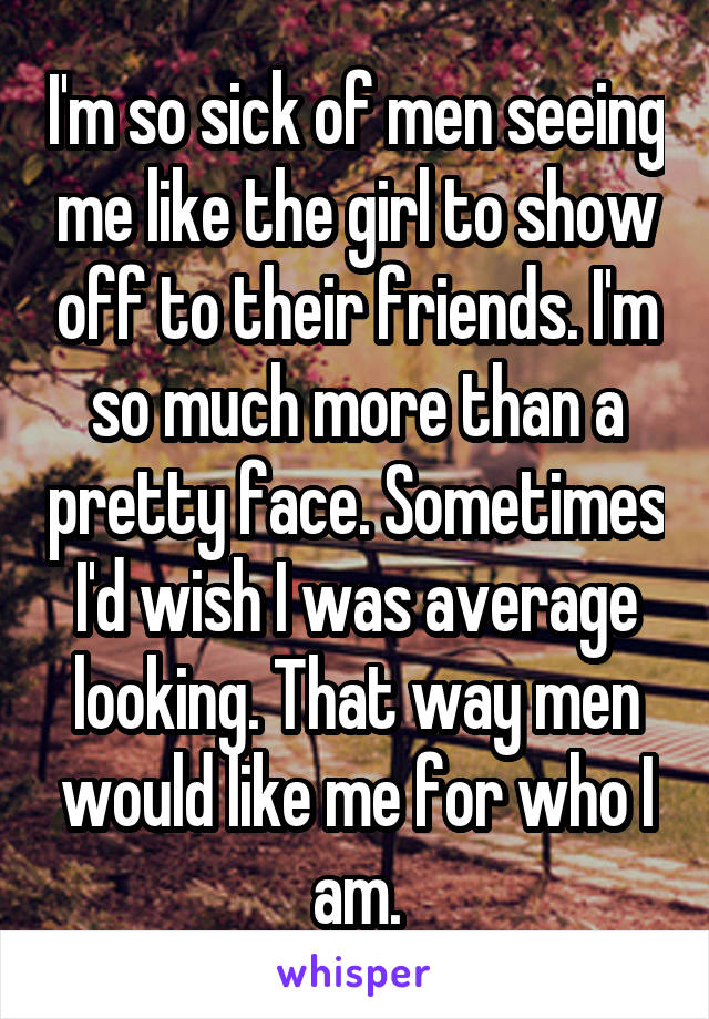 I'm so sick of men seeing me like the girl to show off to their friends. I'm so much more than a pretty face. Sometimes I'd wish I was average looking. That way men would like me for who I am.