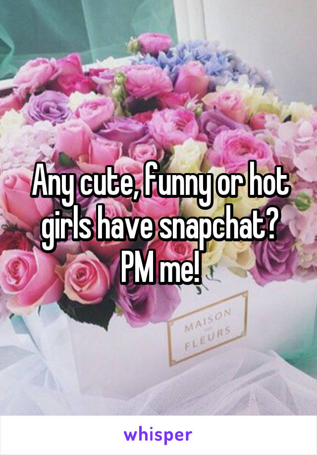 Any cute, funny or hot girls have snapchat? PM me!