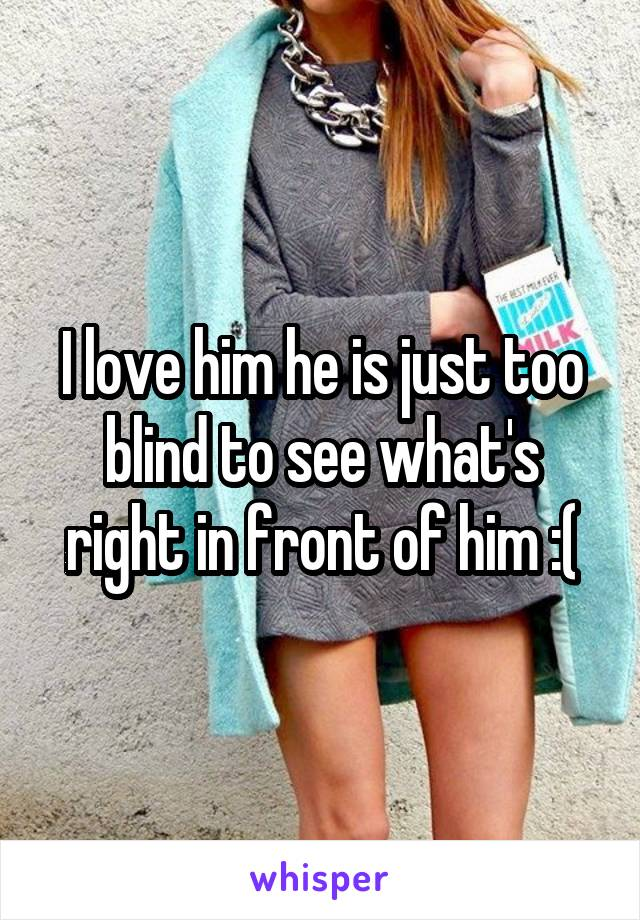 I love him he is just too blind to see what's right in front of him :(