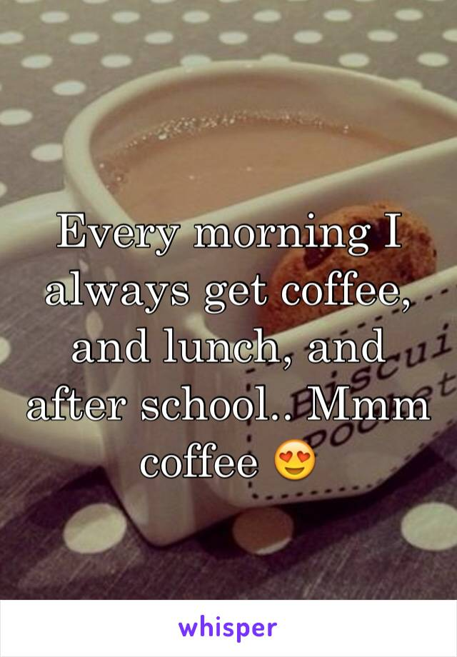Every morning I always get coffee, and lunch, and after school.. Mmm coffee 😍