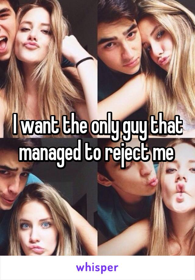 I want the only guy that managed to reject me