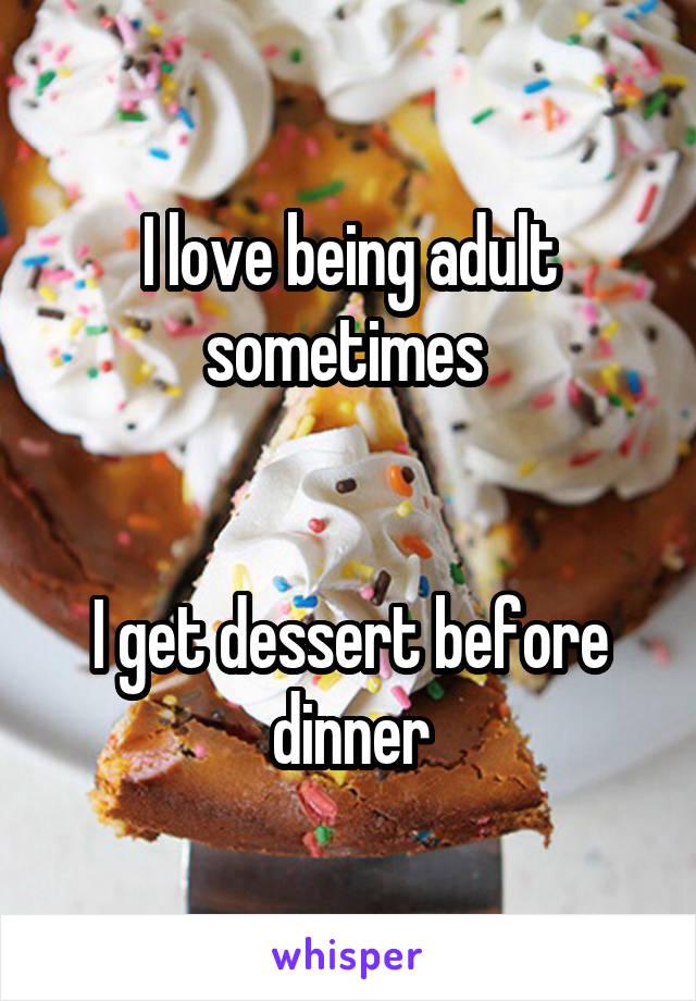 I love being adult sometimes    I get dessert before dinner