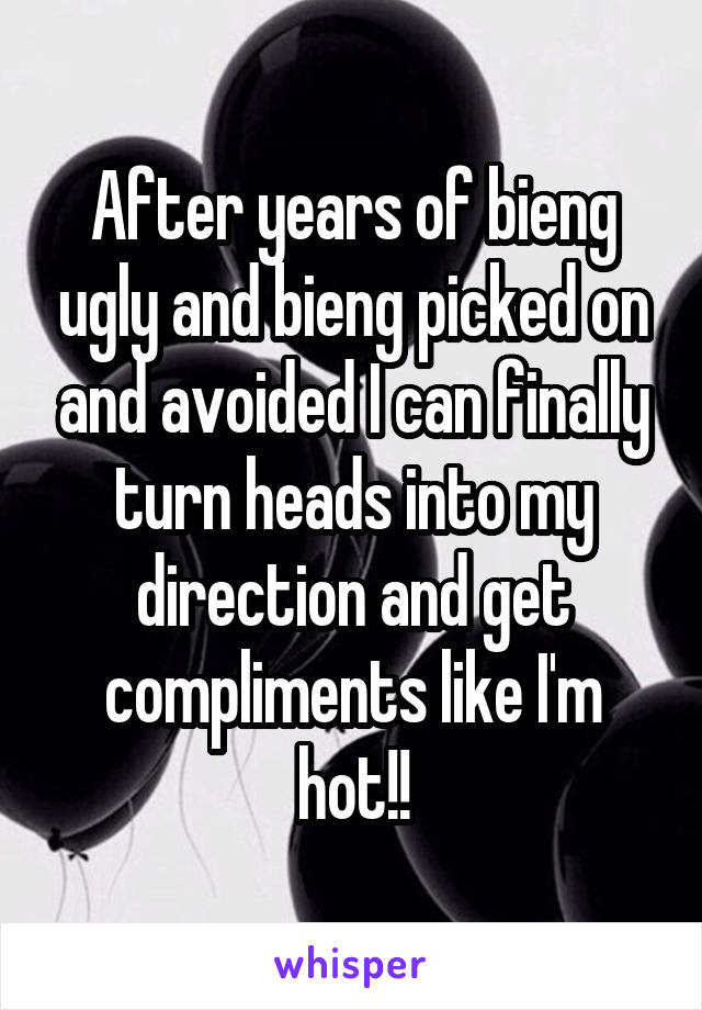 After years of bieng ugly and bieng picked on and avoided I can finally turn heads into my direction and get compliments like I'm hot!!