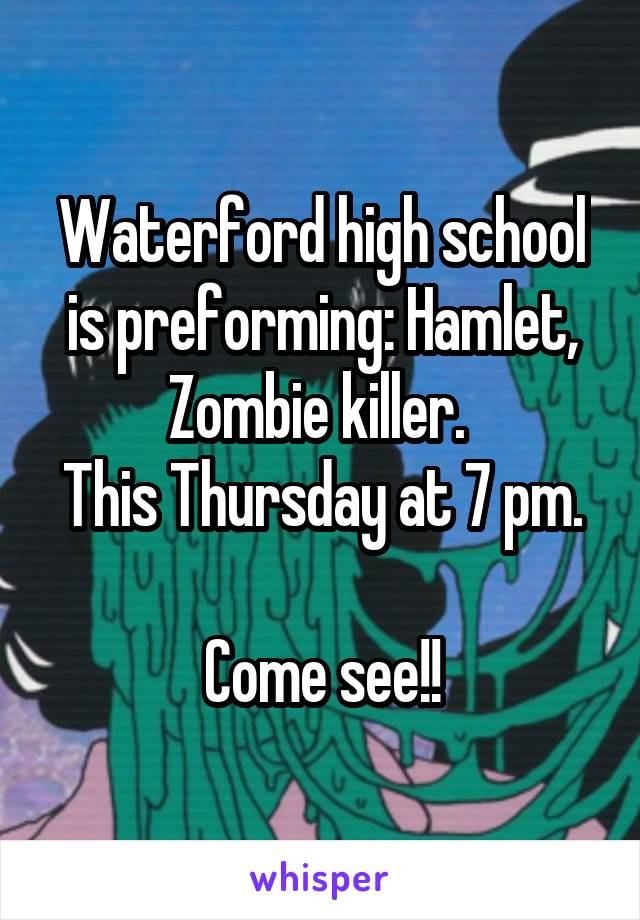 Waterford high school is preforming: Hamlet, Zombie killer.  This Thursday at 7 pm.  Come see!!