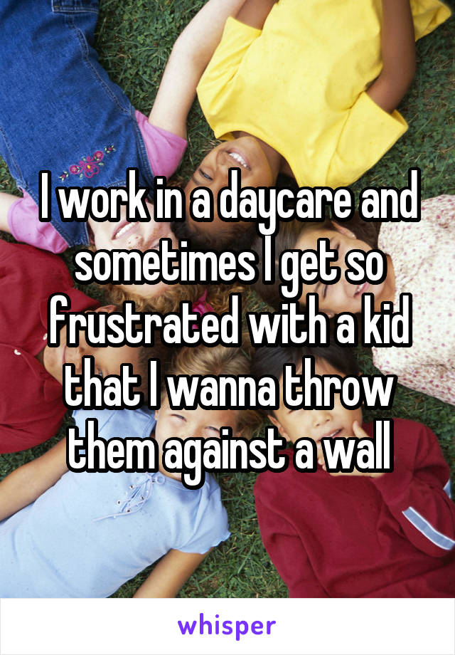 I work in a daycare and sometimes I get so frustrated with a kid that I wanna throw them against a wall