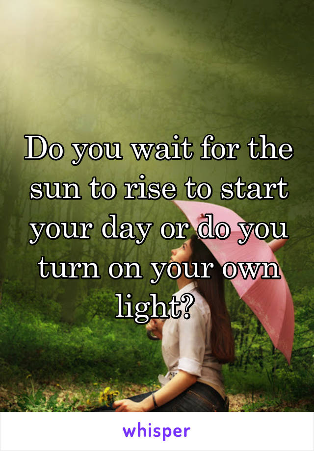Do you wait for the sun to rise to start your day or do you turn on your own light?