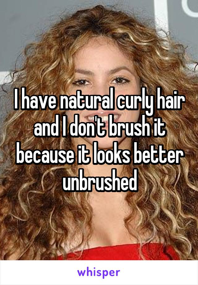 I have natural curly hair and I don't brush it because it looks better unbrushed