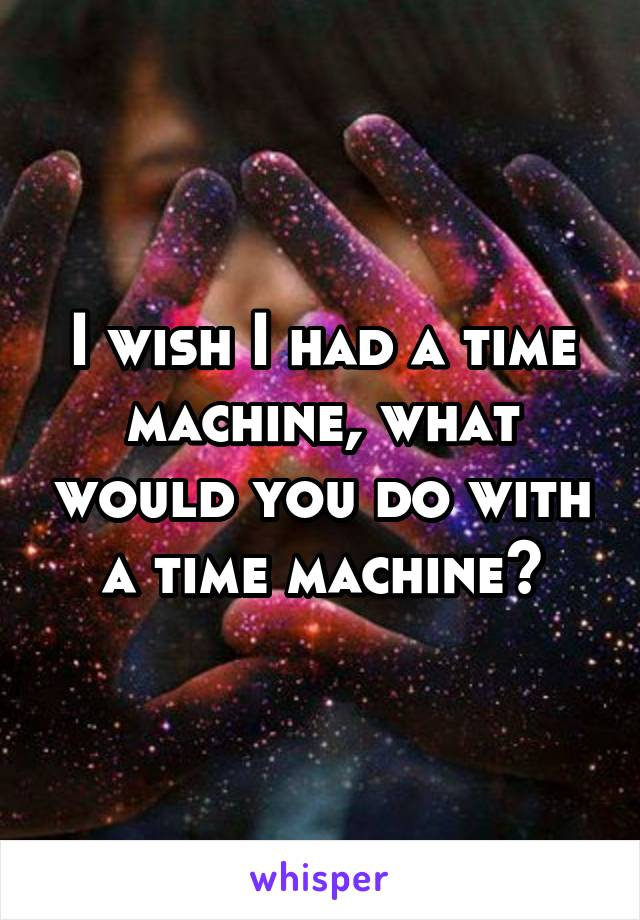 I wish I had a time machine, what would you do with a time machine?