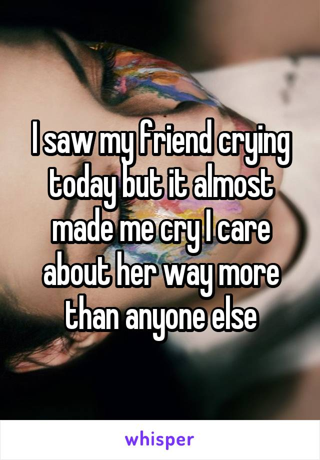 I saw my friend crying today but it almost made me cry I care about her way more than anyone else